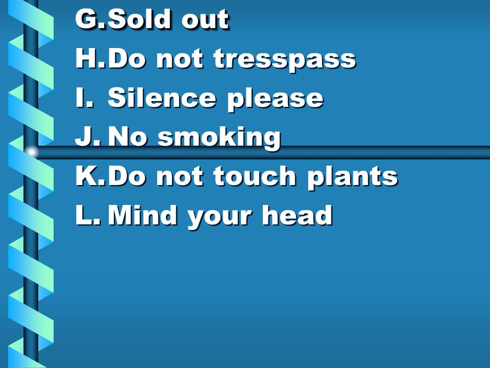 G.Sold out H.Do not tresspass I.Silence please J.No smoking K.