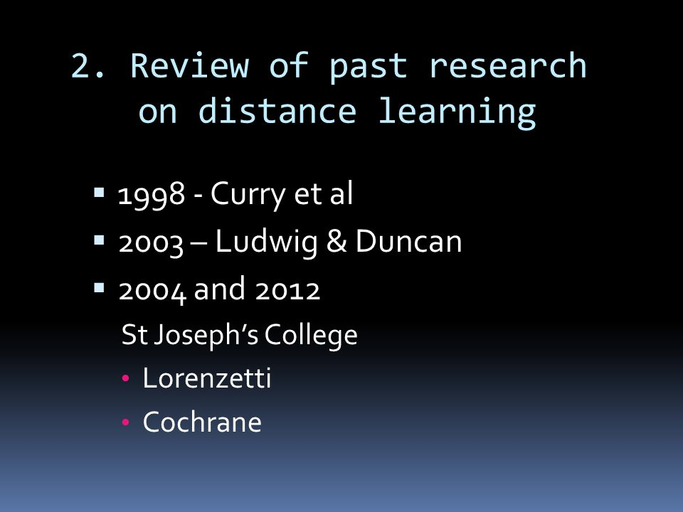 2. Review of past research on distance learning 1998 - Curry et al 2003 – Ludwig & Duncan 2004 and 2012 St Josephs College Lorenzetti Cochrane