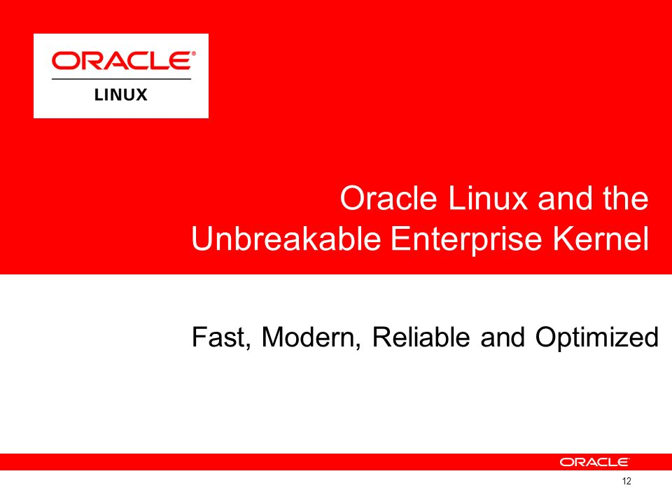 Fast, Modern, Reliable and Optimized Oracle Linux and the Unbreakable Enterprise Kernel 12