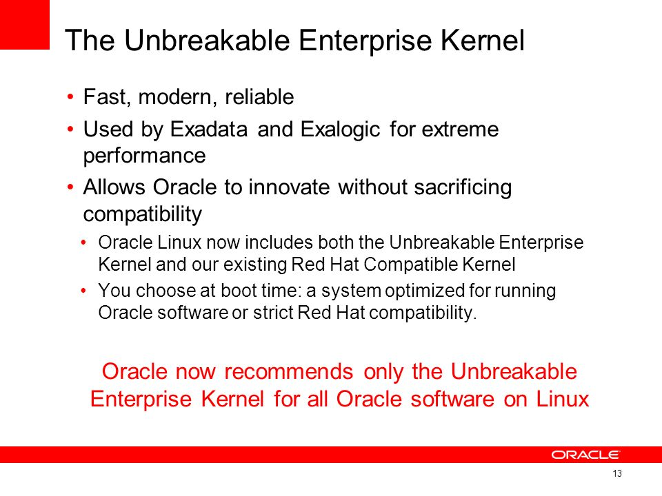 The Unbreakable Enterprise Kernel Fast, modern, reliable Used by Exadata and Exalogic for extreme performance Allows Oracle to innovate without sacrif