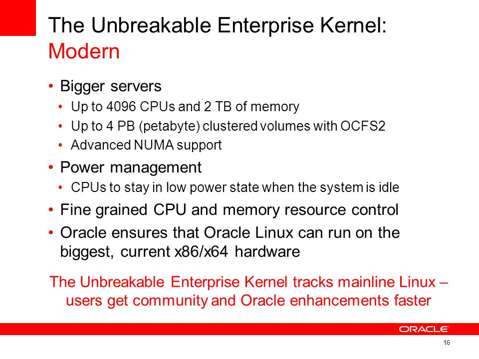 The Unbreakable Enterprise Kernel: Modern Bigger servers Up to 4096 CPUs and 2 TB of memory Up to 4 PB (petabyte) clustered volumes with OCFS2 Advance