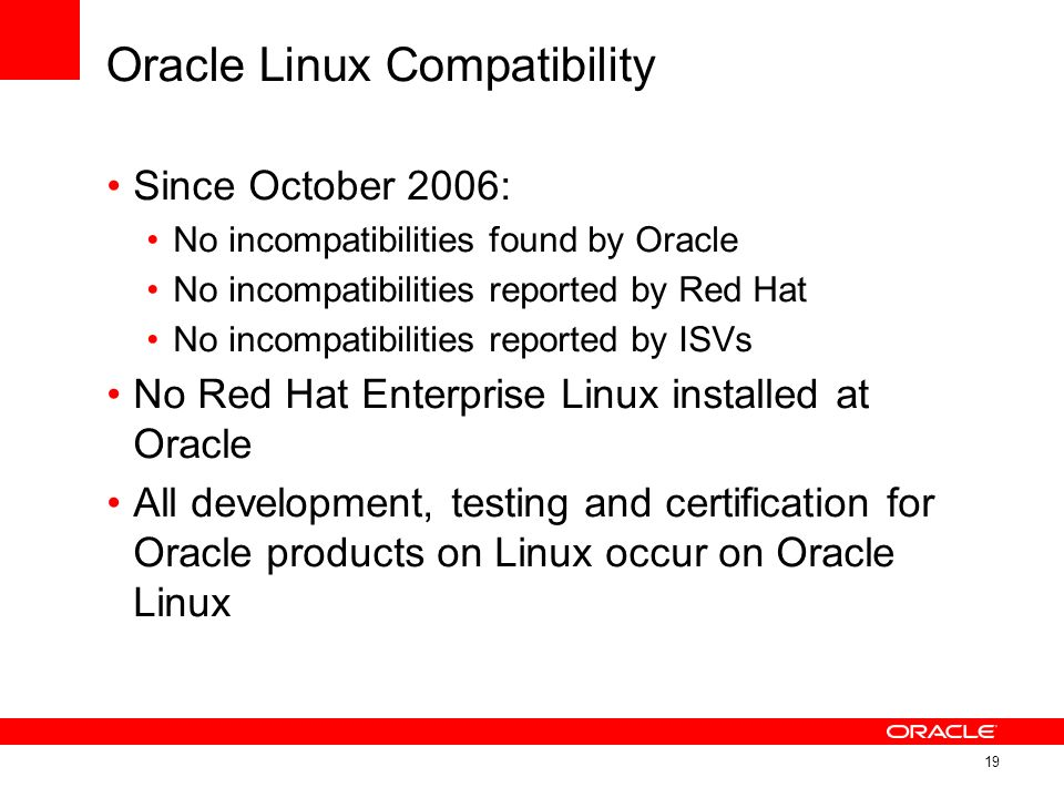 Oracle Linux Compatibility Since October 2006: No incompatibilities found by Oracle No incompatibilities reported by Red Hat No incompatibilities repo