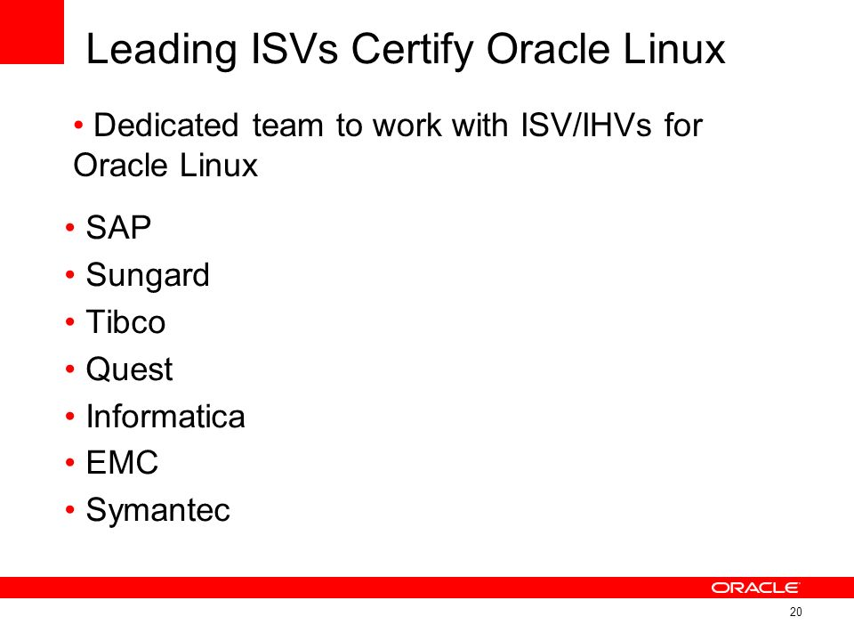 Leading ISVs Certify Oracle Linux SAP Sungard Tibco Quest Informatica EMC Symantec 20 Dedicated team to work with ISV/IHVs for Oracle Linux