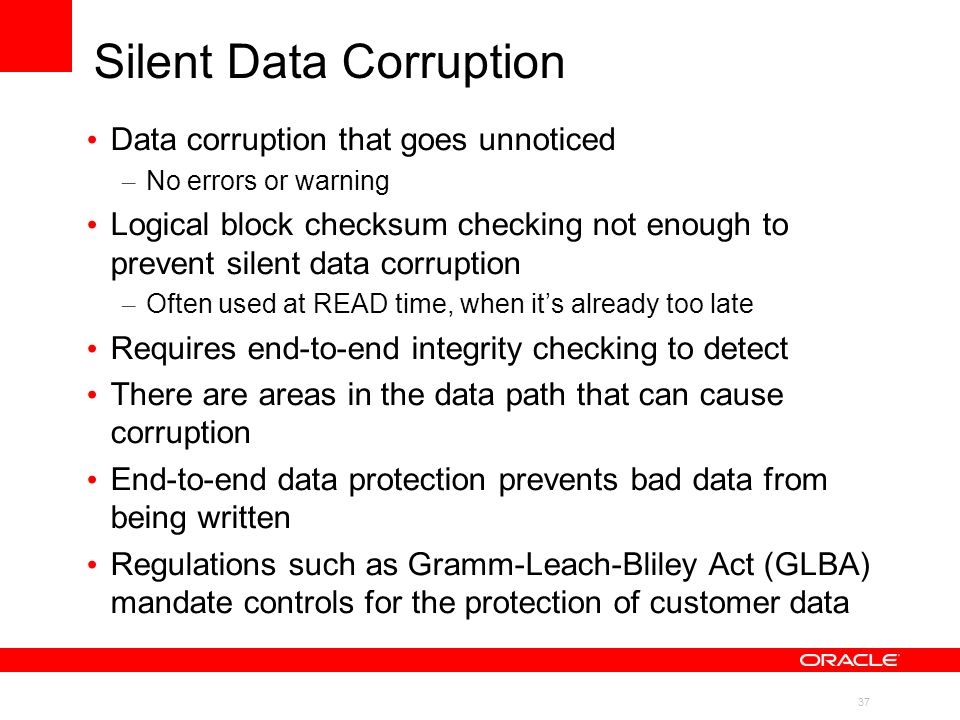 37 Silent Data Corruption Data corruption that goes unnoticed – No errors or warning Logical block checksum checking not enough to prevent silent data