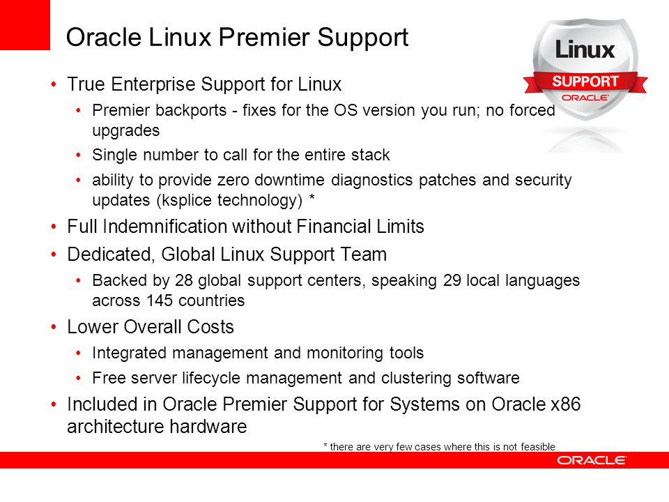 Oracle Linux Premier Support True Enterprise Support for Linux Premier backports - fixes for the OS version you run; no forced upgrades Single number