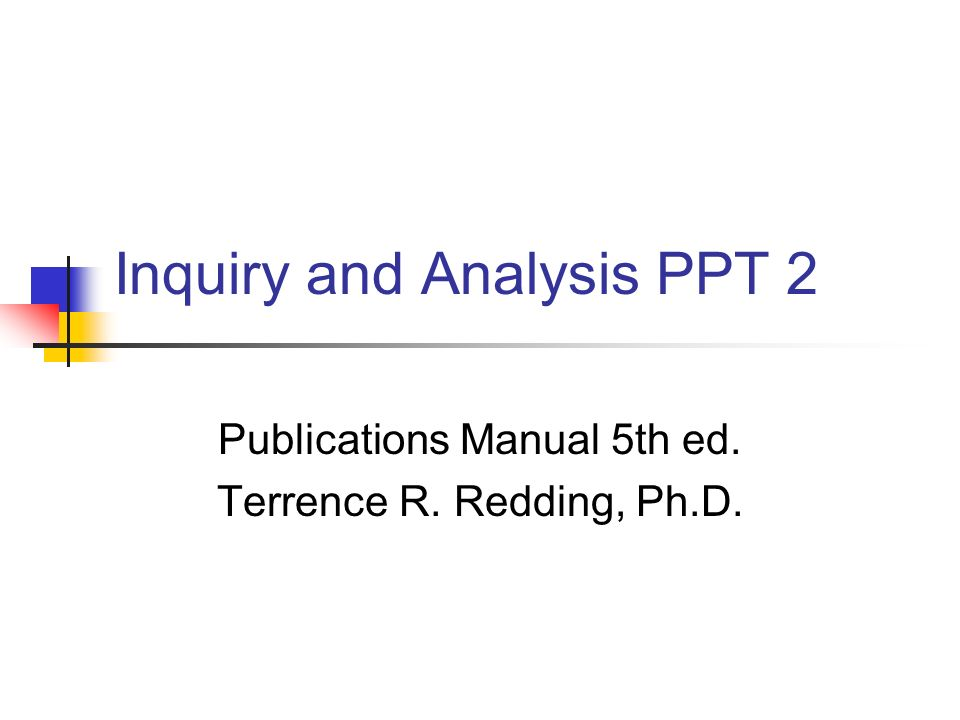 Inquiry and Analysis PPT 2 Publications Manual 5th ed. Terrence R. Redding, Ph.D.