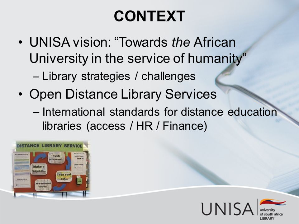 CONTEXT UNISA vision: Towards the African University in the service of humanity –Library strategies / challenges Open Distance Library Services –International standards for distance education libraries (access / HR / Finance)