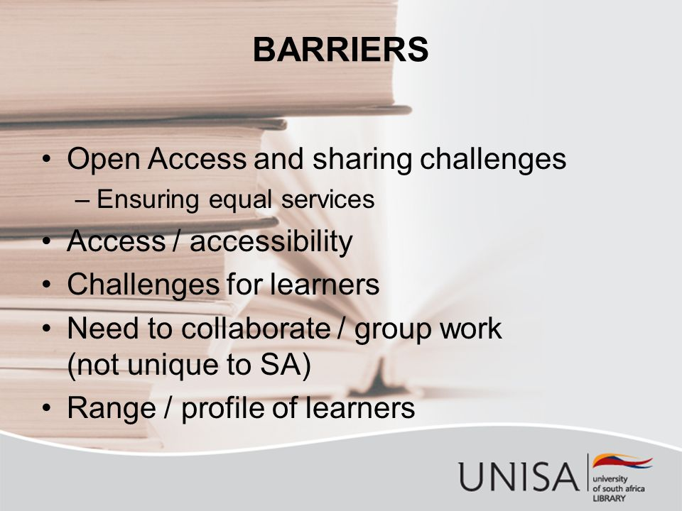 BARRIERS Open Access and sharing challenges –Ensuring equal services Access / accessibility Challenges for learners Need to collaborate / group work (not unique to SA) Range / profile of learners