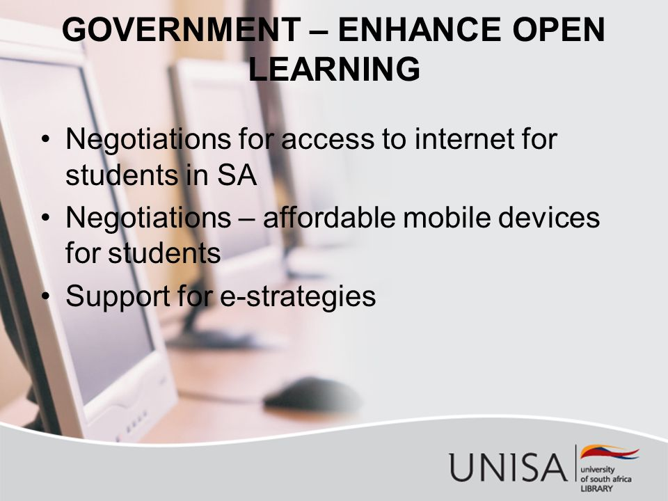 GOVERNMENT – ENHANCE OPEN LEARNING Negotiations for access to internet for students in SA Negotiations – affordable mobile devices for students Support for e-strategies