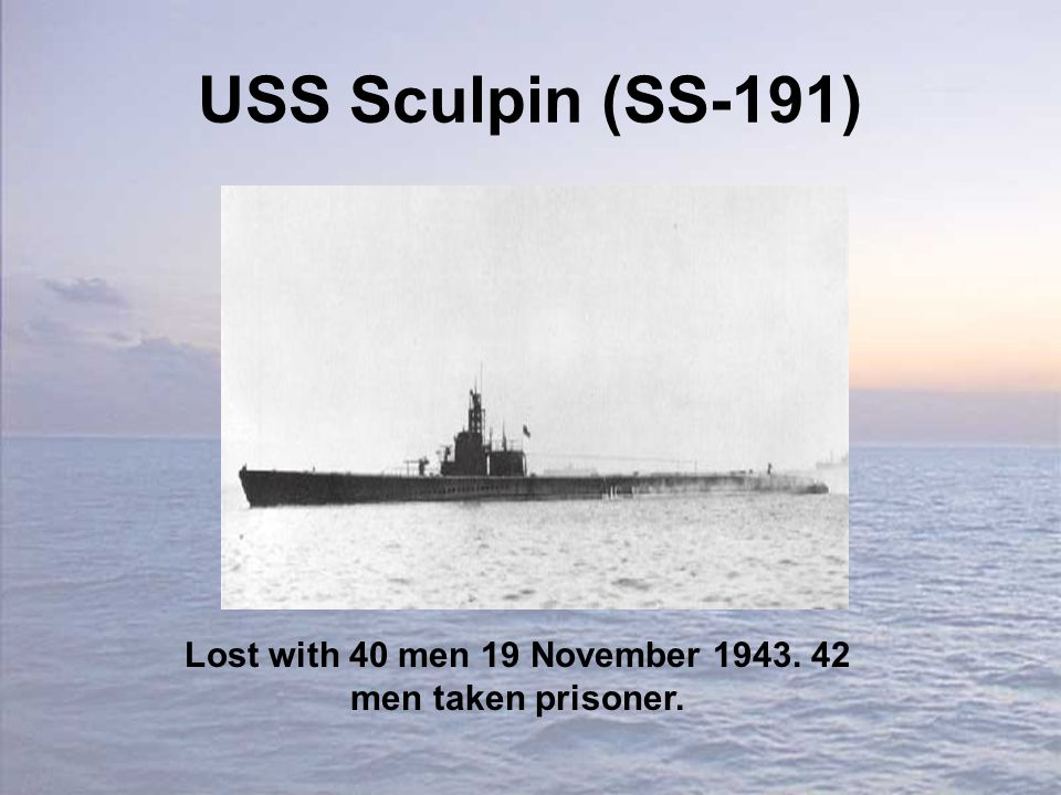USS Sculpin (SS-191) Lost with 40 men 19 November 1943. 42 men taken prisoner.