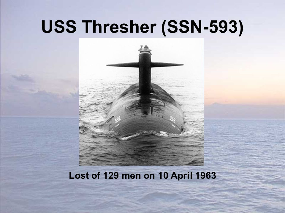 USS Thresher (SSN-593) Lost of 129 men on 10 April 1963