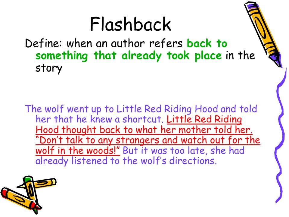 Flashback Define: when an author refers back to something that already took place in the story The wolf went up to Little Red Riding Hood and told her that he knew a shortcut.