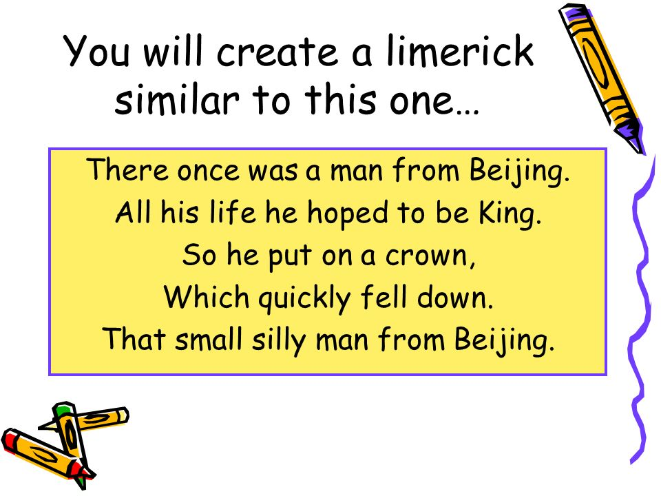You will create a limerick similar to this one… There once was a man from Beijing. All his life he hoped to be King. So he put on a crown, Which quick