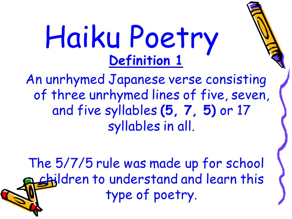 Haiku Poetry Definition 1 An unrhymed Japanese verse consisting of three unrhymed lines of five, seven, and five syllables (5, 7, 5) or 17 syllables in all.