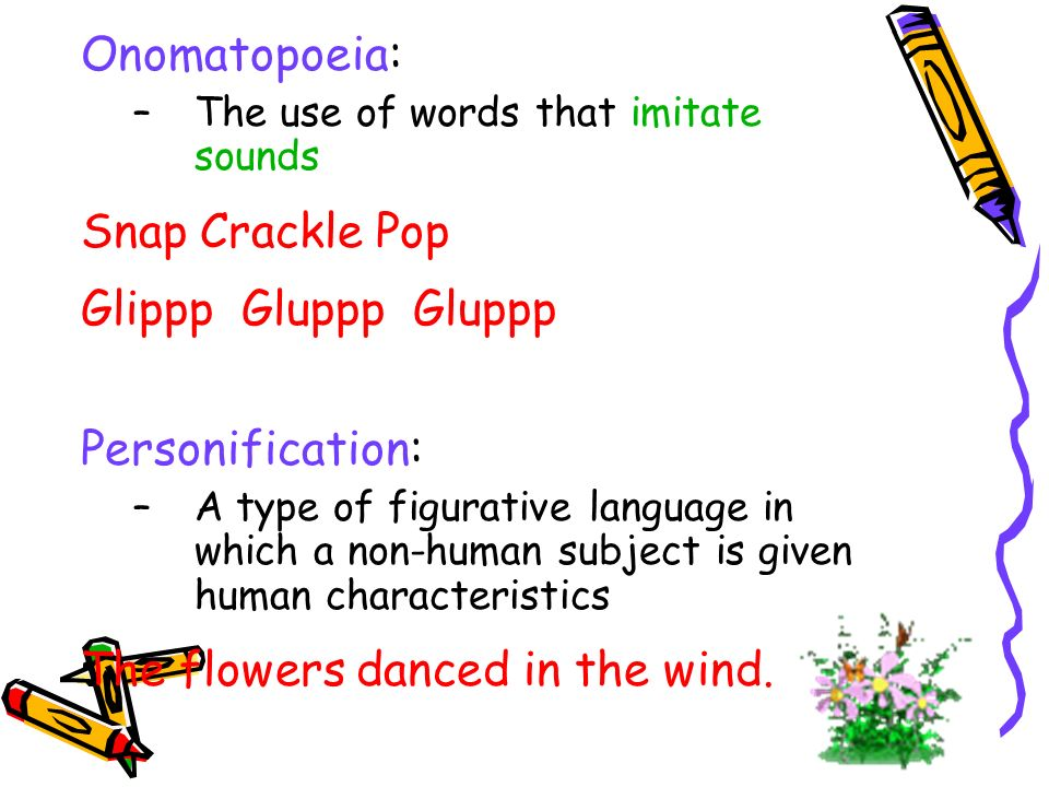 Onomatopoeia: –The use of words that imitate sounds Snap Crackle Pop Glippp Gluppp Gluppp Personification: –A type of figurative language in which a non-human subject is given human characteristics The flowers danced in the wind.