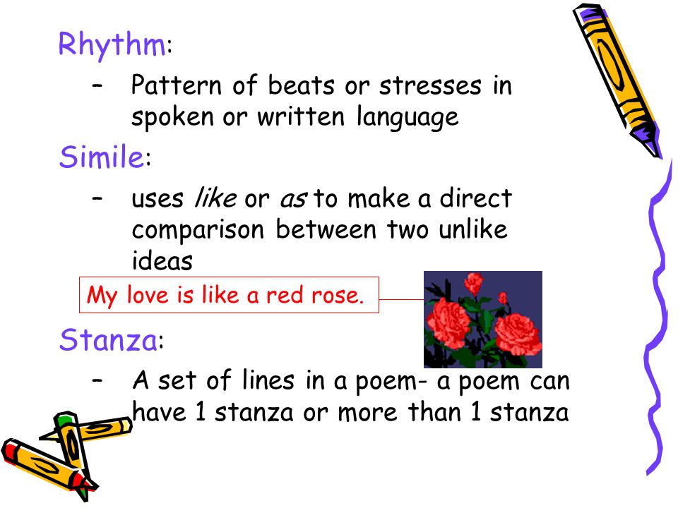 Rhythm : –Pattern of beats or stresses in spoken or written language Simile : –uses like or as to make a direct comparison between two unlike ideas Stanza : –A set of lines in a poem- a poem can have 1 stanza or more than 1 stanza My love is like a red rose.