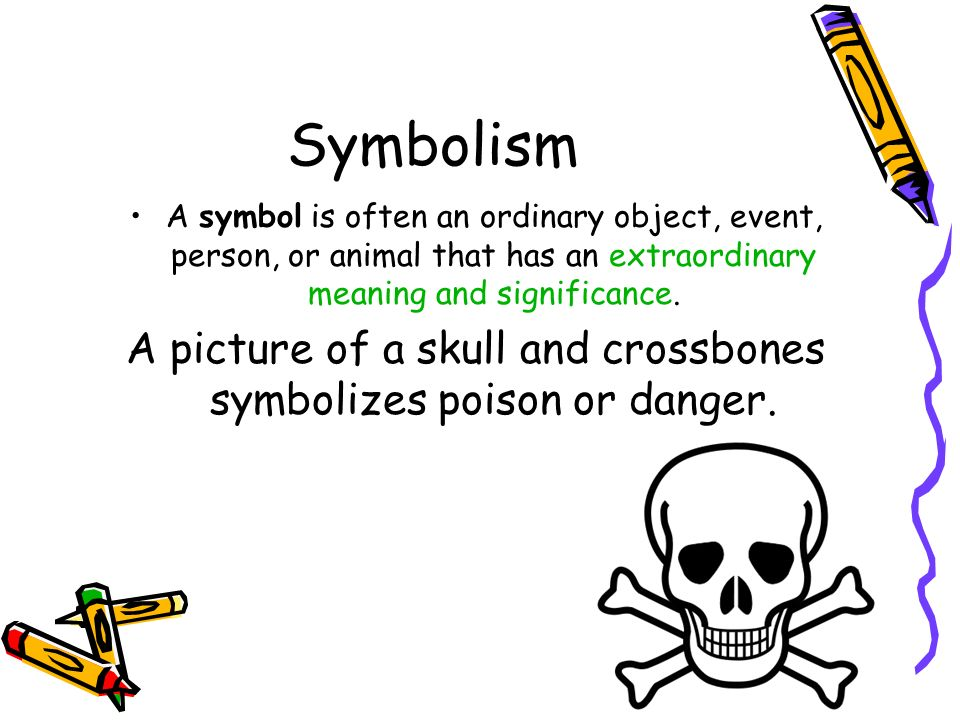 Symbolism A symbol is often an ordinary object, event, person, or animal that has an extraordinary meaning and significance. A picture of a skull and