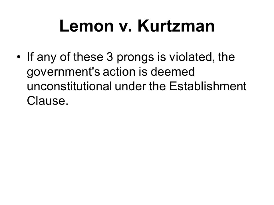 Lemon v. Kurtzman If any of these 3 prongs is violated, the government's action is deemed unconstitutional under the Establishment Clause.