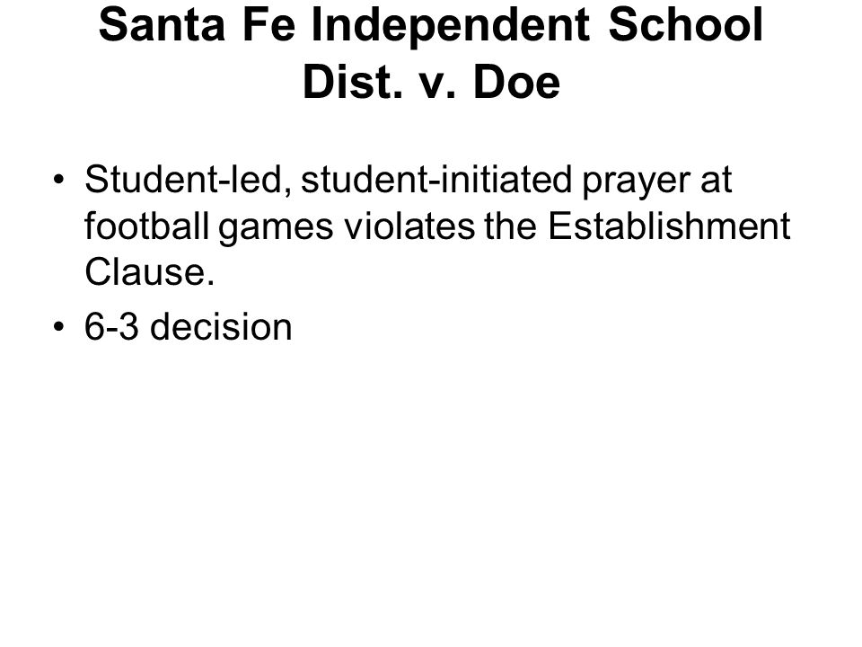Santa Fe Independent School Dist. v. Doe Student-led, student-initiated prayer at football games violates the Establishment Clause. 6-3 decision