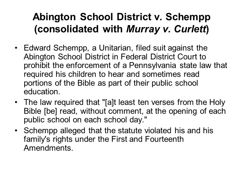 Abington School District v. Schempp (consolidated with Murray v. Curlett) Edward Schempp, a Unitarian, filed suit against the Abington School District