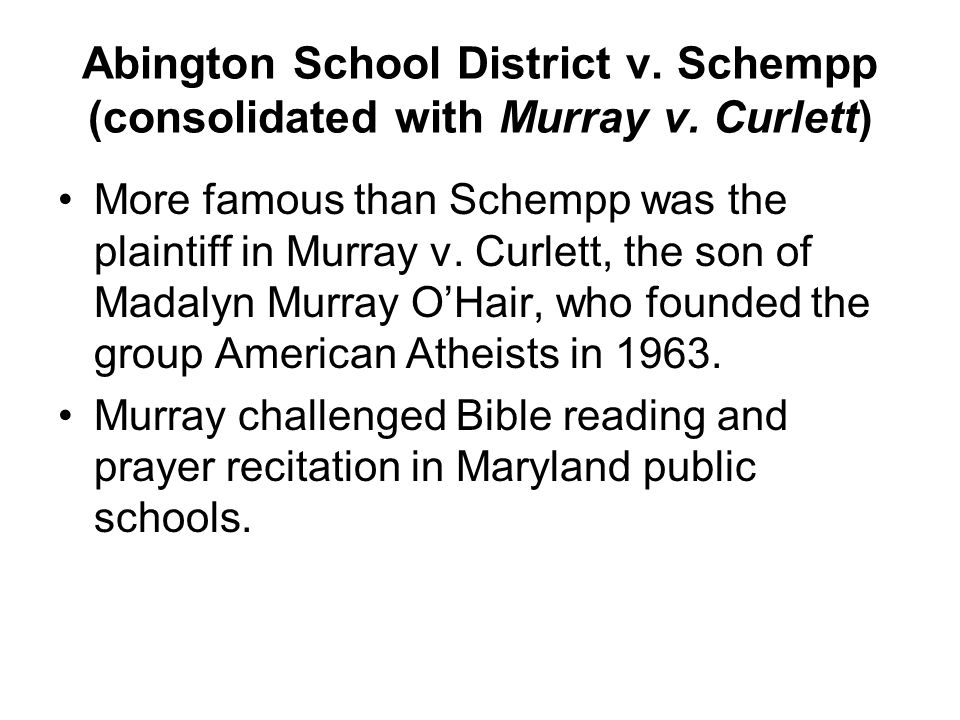 Abington School District v. Schempp (consolidated with Murray v. Curlett) More famous than Schempp was the plaintiff in Murray v. Curlett, the son of