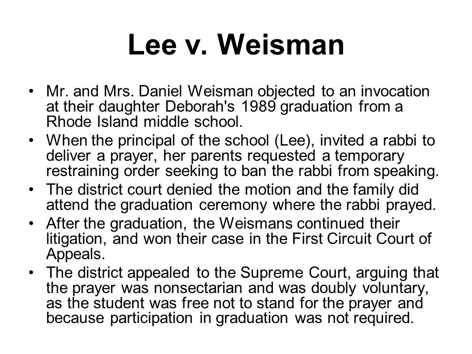 Lee v. Weisman Mr. and Mrs. Daniel Weisman objected to an invocation at their daughter Deborah's 1989 graduation from a Rhode Island middle school. Wh