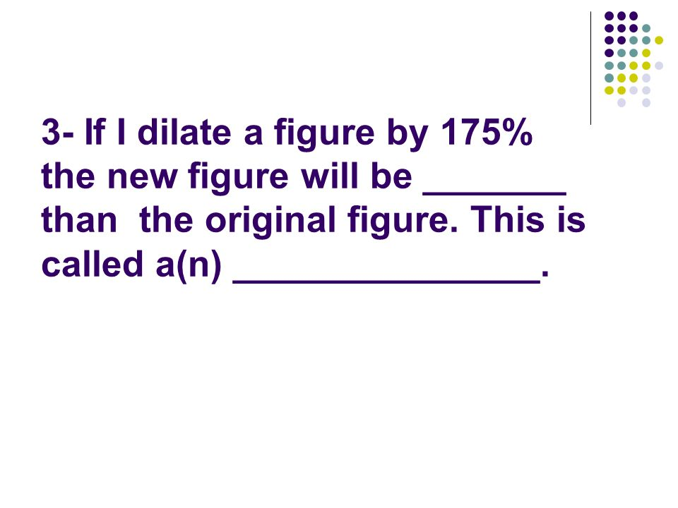 3- If I dilate a figure by 175% the new figure will be _______ than the original figure. This is called a(n) _______________.