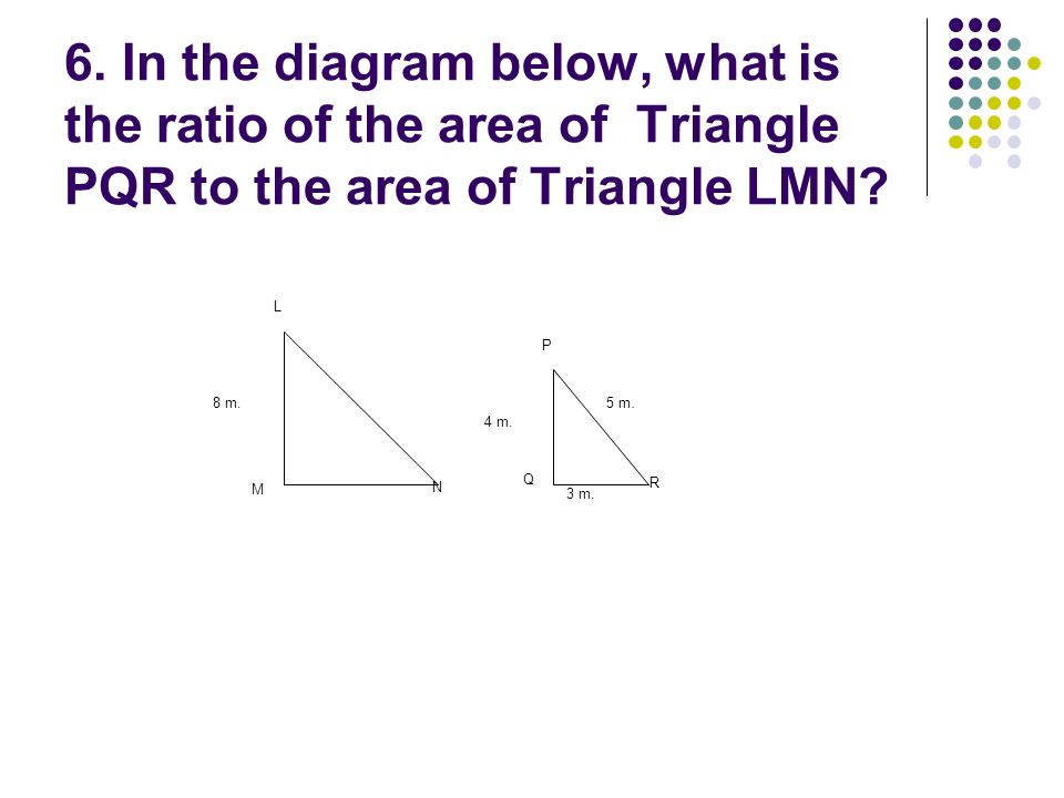 6. In the diagram below, what is the ratio of the area of Triangle PQR to the area of Triangle LMN? 5 m. L M N P Q R 8 m. 4 m. 3 m. 5 m.