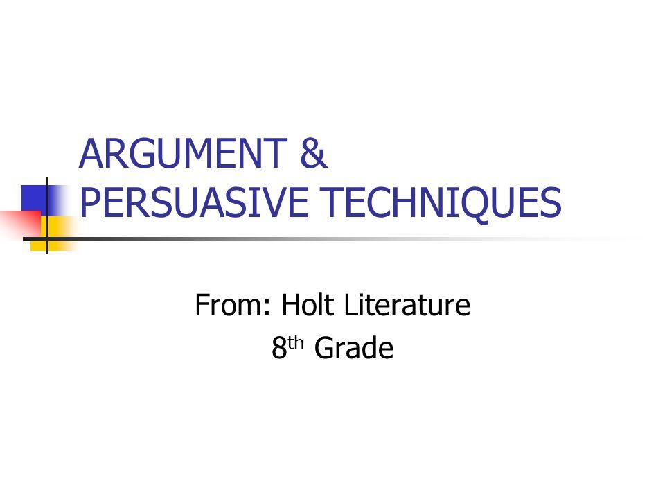 ARGUMENT & PERSUASIVE TECHNIQUES From: Holt Literature 8 th Grade