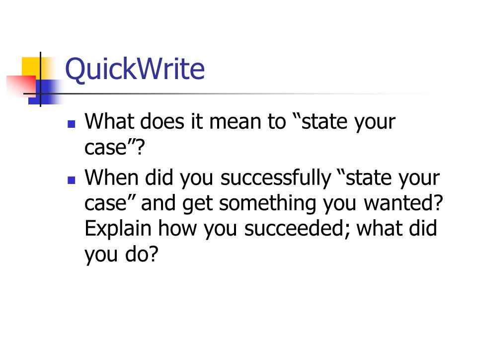 QuickWrite What does it mean to state your case? When did you successfully state your case and get something you wanted? Explain how you succeeded; wh