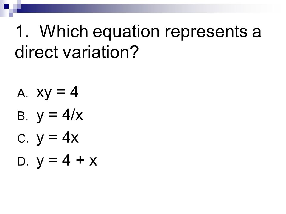 2. Which equation represents an inverse variation? A. y = x + 4 B. y = 4x C. y = 4 – x D. y = 4/x