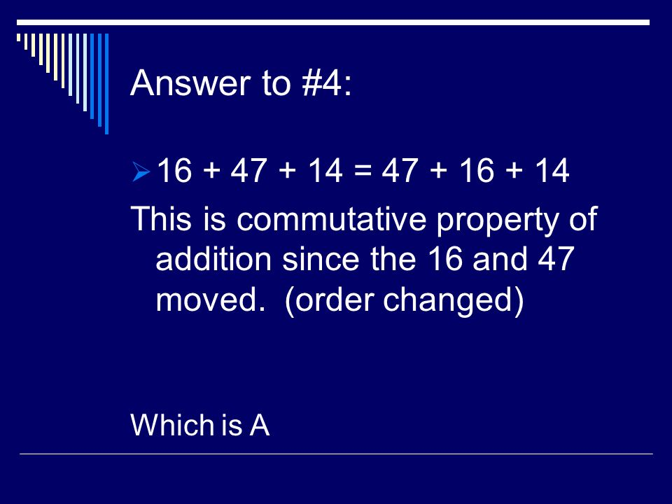 Answer to #4: 16 + 47 + 14 = 47 + 16 + 14 This is commutative property of addition since the 16 and 47 moved. (order changed) Which is A