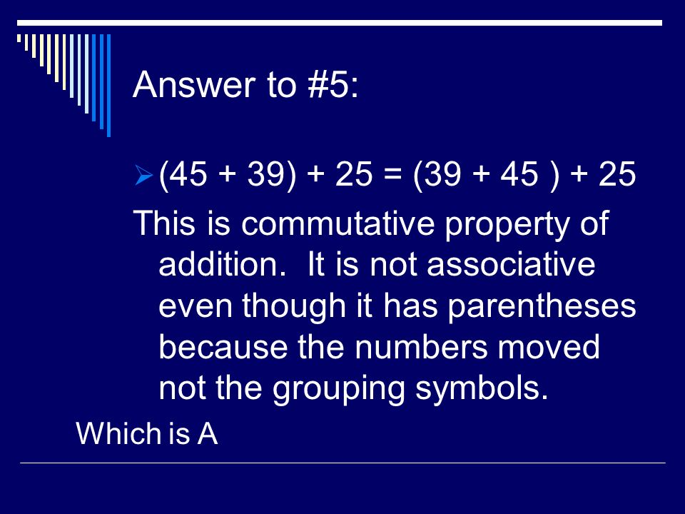 Answer to #5: (45 + 39) + 25 = (39 + 45 ) + 25 This is commutative property of addition. It is not associative even though it has parentheses because