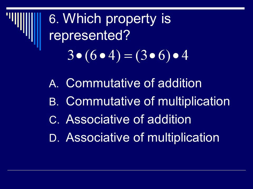 6. Which property is represented? A. Commutative of addition B. Commutative of multiplication C. Associative of addition D. Associative of multiplicat