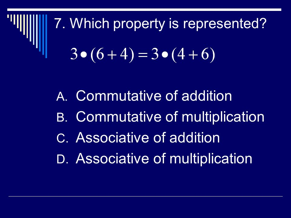 7. Which property is represented? A. Commutative of addition B. Commutative of multiplication C. Associative of addition D. Associative of multiplicat