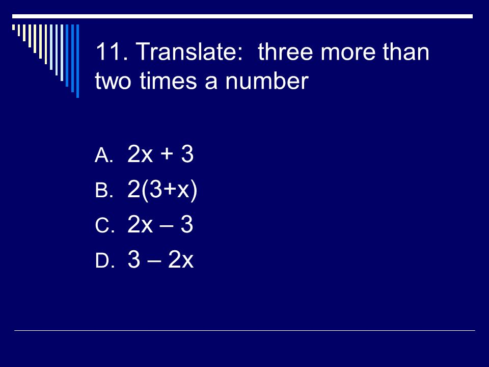 11. Translate: three more than two times a number A. 2x + 3 B. 2(3+x) C. 2x – 3 D. 3 – 2x