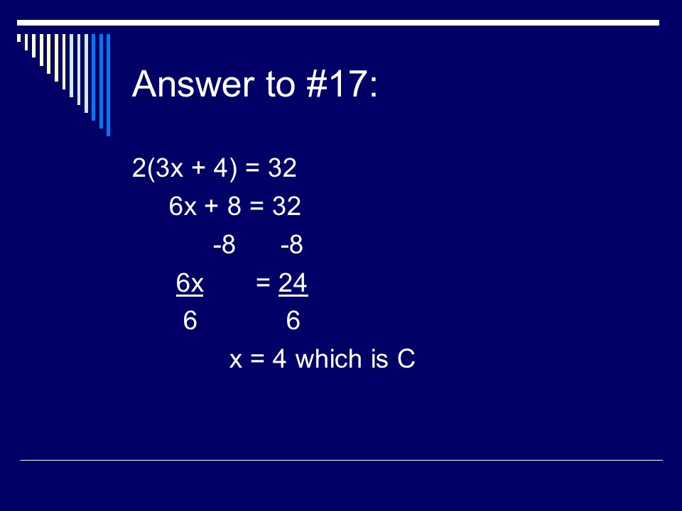 Answer to #17: 2(3x + 4) = 32 6x + 8 = 32 -8 -8 6x = 24 6 6 x = 4 which is C