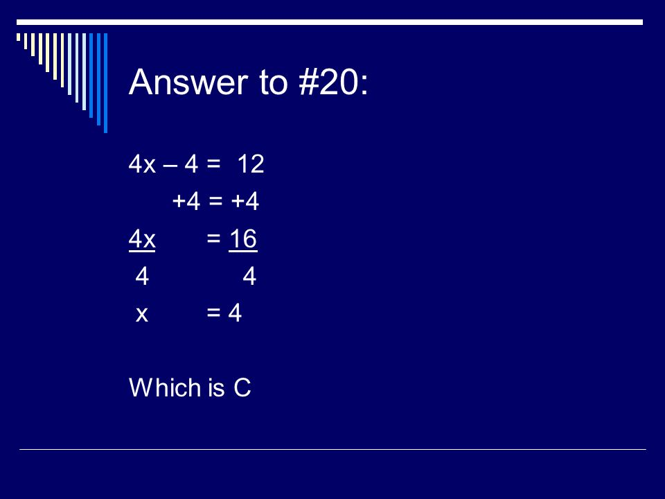 Answer to #20: 4x – 4 = 12 +4 = +4 4x = 16 4 4 x = 4 Which is C