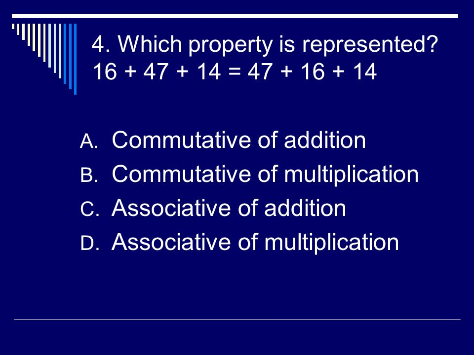 4. Which property is represented? 16 + 47 + 14 = 47 + 16 + 14 A. Commutative of addition B. Commutative of multiplication C. Associative of addition D