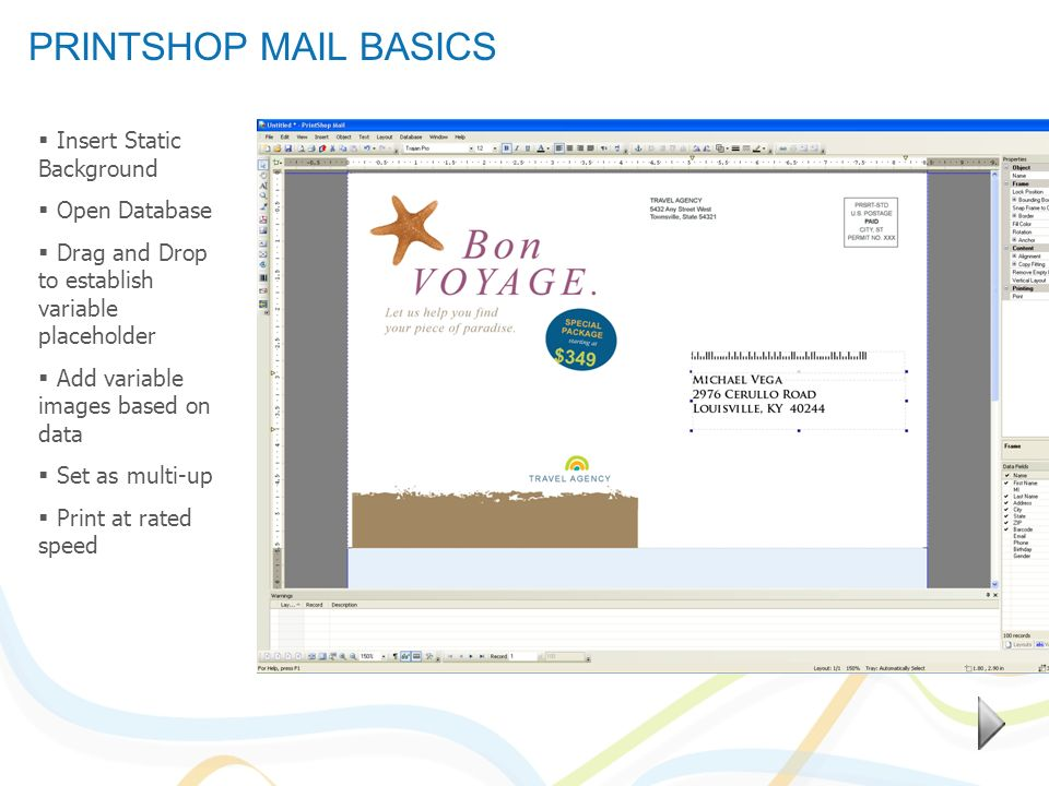 PRINTSHOP MAIL BASICS Insert Static Background Open Database Drag and Drop to establish variable placeholder Add variable images based on data Set as multi-up Print at rated speed