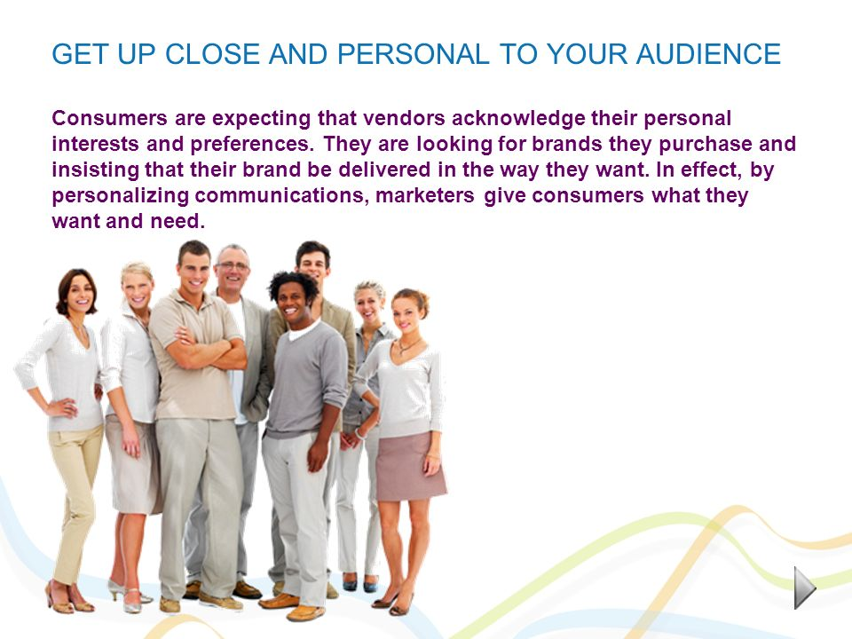 GET UP CLOSE AND PERSONAL TO YOUR AUDIENCE Consumers are expecting that vendors acknowledge their personal interests and preferences. They are looking