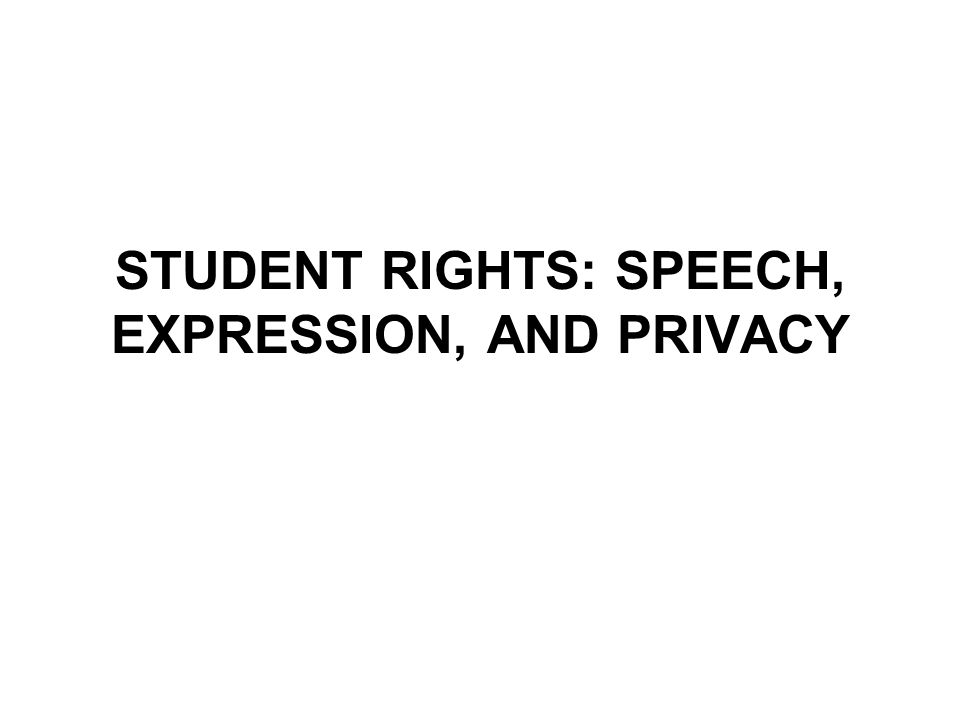 STUDENT RIGHTS: SPEECH, EXPRESSION, AND PRIVACY