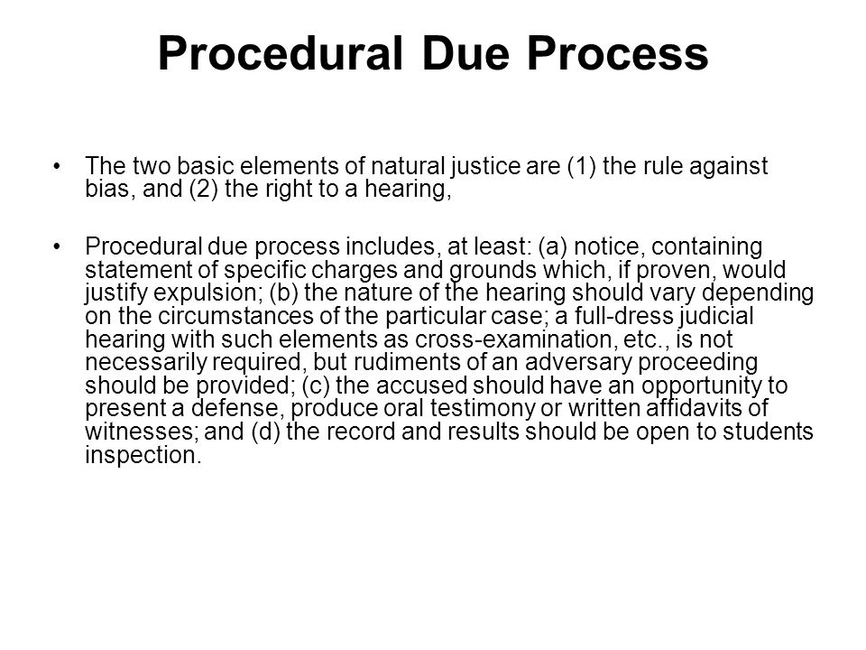 Procedural Due Process The two basic elements of natural justice are (1) the rule against bias, and (2) the right to a hearing, Procedural due process includes, at least: (a) notice, containing statement of specific charges and grounds which, if proven, would justify expulsion; (b) the nature of the hearing should vary depending on the circumstances of the particular case; a full-dress judicial hearing with such elements as cross-examination, etc., is not necessarily required, but rudiments of an adversary proceeding should be provided; (c) the accused should have an opportunity to present a defense, produce oral testimony or written affidavits of witnesses; and (d) the record and results should be open to students inspection.