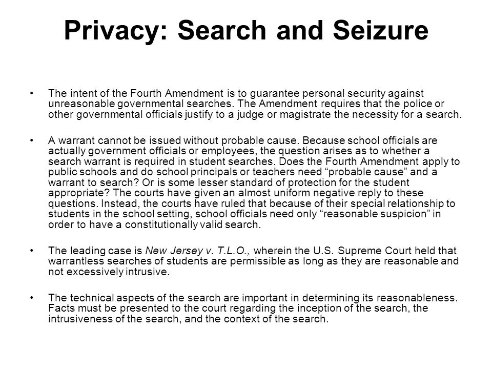 Privacy: Search and Seizure The intent of the Fourth Amendment is to guarantee personal security against unreasonable governmental searches.