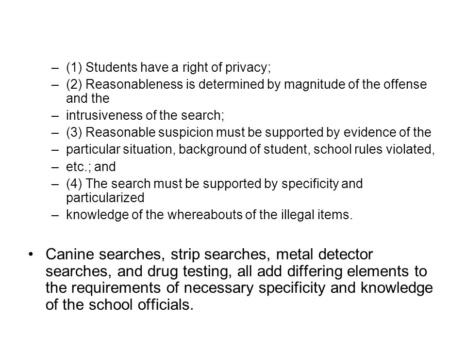 –(1) Students have a right of privacy; –(2) Reasonableness is determined by magnitude of the offense and the –intrusiveness of the search; –(3) Reasonable suspicion must be supported by evidence of the –particular situation, background of student, school rules violated, –etc.; and –(4) The search must be supported by specificity and particularized –knowledge of the whereabouts of the illegal items.