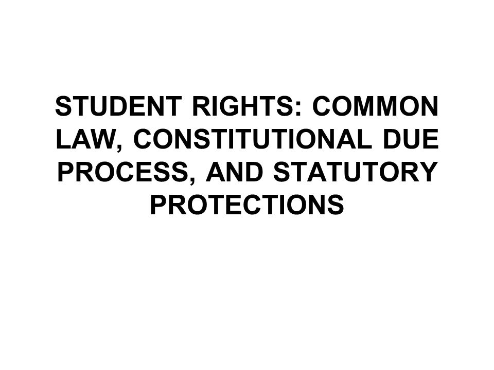 STUDENT RIGHTS: COMMON LAW, CONSTITUTIONAL DUE PROCESS, AND STATUTORY PROTECTIONS