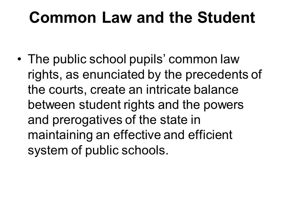 Common Law and the Student The public school pupils common law rights, as enunciated by the precedents of the courts, create an intricate balance between student rights and the powers and prerogatives of the state in maintaining an effective and efficient system of public schools.