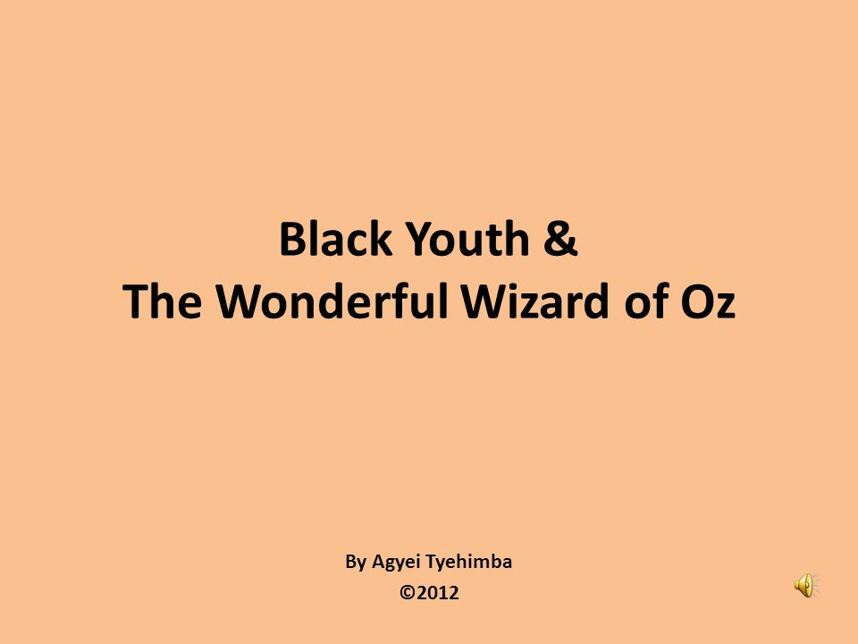 By Agyei Tyehimba ©2012 Black Youth & The Wonderful Wizard of Oz