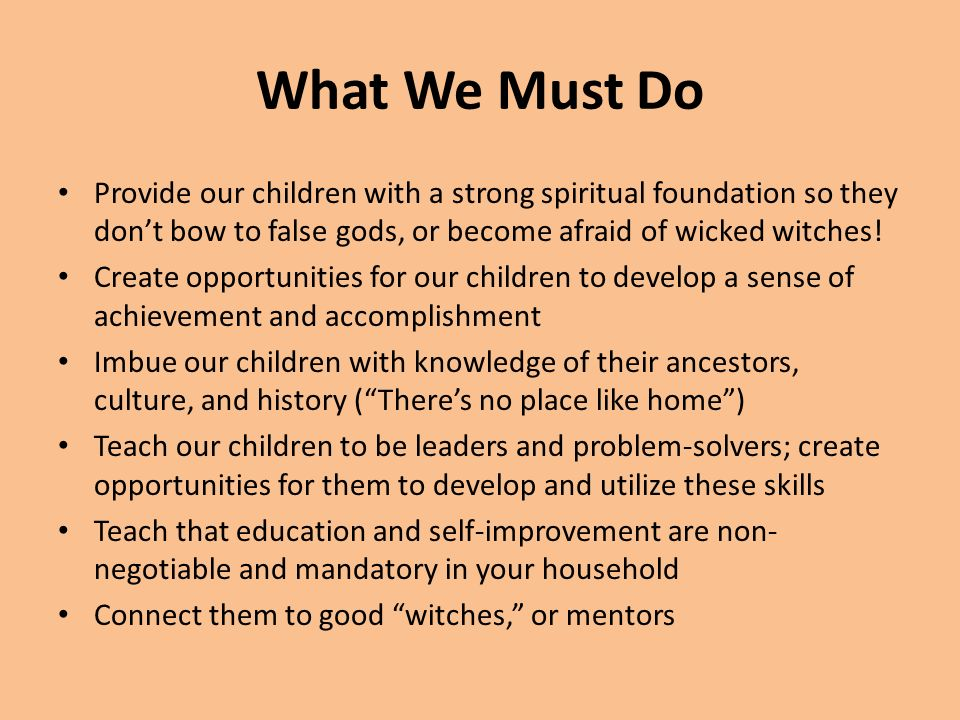 What We Must Do Provide our children with a strong spiritual foundation so they dont bow to false gods, or become afraid of wicked witches! Create opp