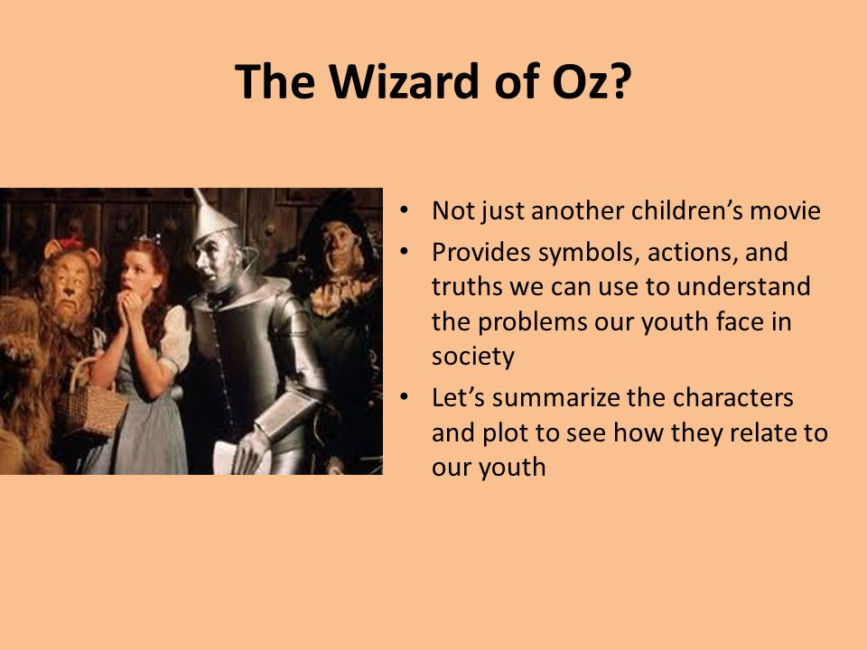 The Wizard of Oz? Not just another childrens movie Provides symbols, actions, and truths we can use to understand the problems our youth face in socie